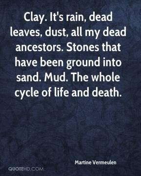 Clay. It's rain, dead leaves, dust, all my dead ancestors. Stones that ...