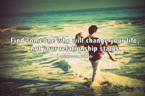 Find someone who will change your life, not your relationship status.