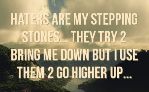 haters are my stepping stones they try 2 bring me down but i use them ...