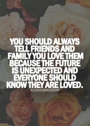You should always tell friends and family you love them because the ...