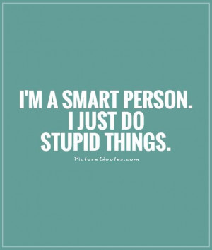 smart person. I just do stupid things Picture Quote #1