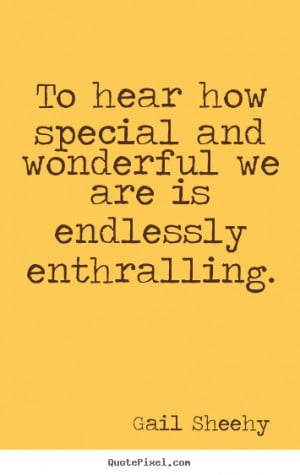Gail Sheehy poster quotes - To hear how special and wonderful we are ...