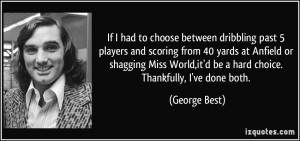 ... World,it'd be a hard choice. Thankfully, I've done both. - George Best