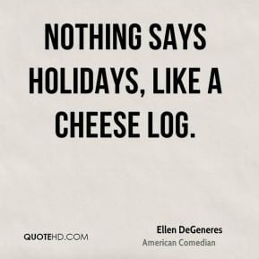 Ellen DeGeneres Nothing says holidays like a cheese log
