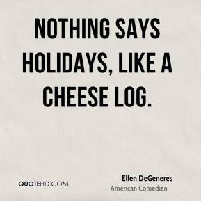 Ellen DeGeneres Nothing says holidays like a cheese log