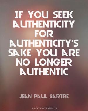 authenticity's sake you are no longer authentic. - Jean Paul Sartre ...