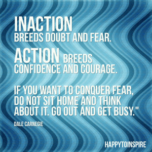 ... fear action breeds confidence and courage if you want to conquer fear