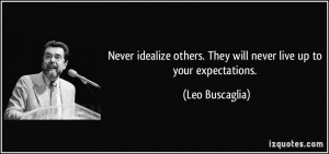 Never idealize others. They will never live up to your expectations ...