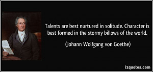 Talents are best nurtured in solitude. Character is best formed in the ...