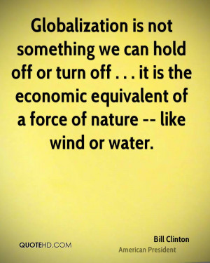 Globalization is not something we can hold off or turn off . . . it is ...