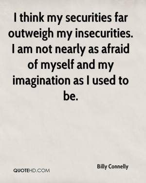 think my securities far outweigh my insecurities. I am not nearly as ...
