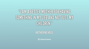 quote-Katherine-Heigl-i-am-a-better-mother-for-having-5091.png