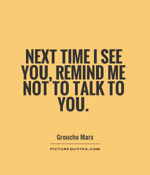 Next time I see you, remind me not to talk to you. Picture Quote #1