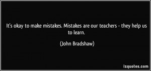 It's okay to make mistakes. Mistakes are our teachers - they help us ...