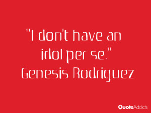 genesis rodriguez quotes i don t have an idol per se genesis rodriguez