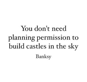 banksy-quotes-you-dont-need-planning-permission-to-build-castles-in ...
