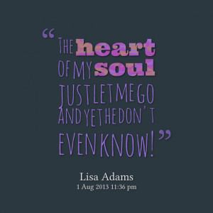 Quotes Picture: the heart of my soul just let me go and yet he don't ...