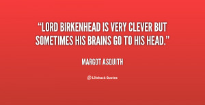Lord Birkenhead is very clever but sometimes his brains go to his head ...