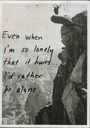 Even when I'm so lonely that it hurts… I'd rather be alone ...