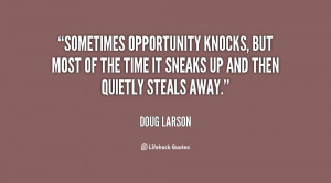 Sometimes opportunity knocks, but most of the time it sneaks up and ...