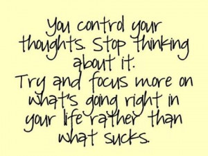 You control your thoughts. Stop thinking about it. Try and focus more ...