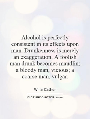 Alcohol is perfectly consistent in its effects upon man. Drunkenness ...