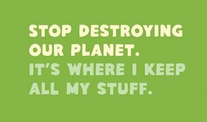 ... our planet.It's where I keep all my stuff. Wisdom Funny Earth Quote