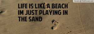 life is like a beach im just playing in the sand , Pictures