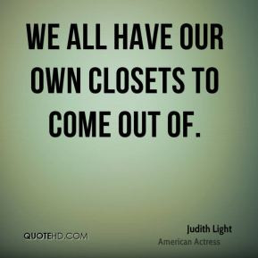 Judith Light - We all have our own closets to come out of.