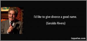 like to give divorce a good name. - Geraldo Rivera