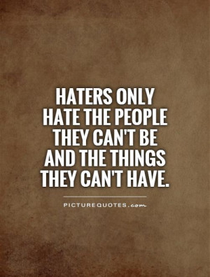 Haters only hate the people they can't be and the things they can't ...