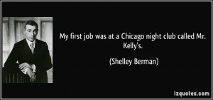 ... job was at a Chicago night club called Mr. Kelly's. - Shelley Berman