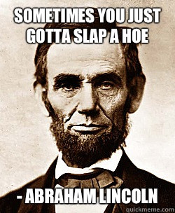 Sometimes you just gotta slap a hoe - Abraham lincoln - Sometimes you ...