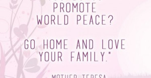 What can you do to promote world peace? Go home and love your family ...
