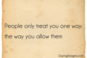 People Only Treat You One Way: The Way You Allow Them: Quote About ...
