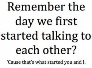 Remember the day we first started talking to each other? Cause that's ...