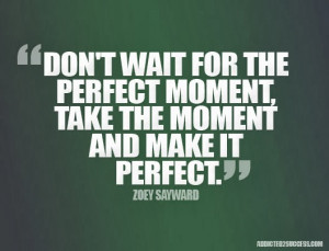 don t wait for the perfect moment take the moment and make it perfect
