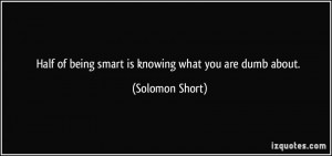 ... of being smart is knowing what you are dumb about. - Solomon Short