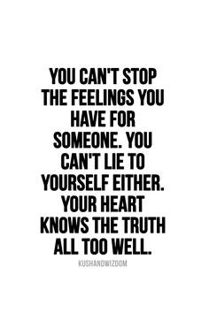 You can't stop the feelings you have for someone. You can't lie to ...