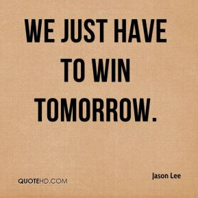 Jason Lee - We just have to win tomorrow.