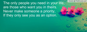 The only people you need in your life,are those who want you in theirs ...