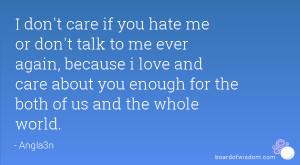 don't care if you hate me or don't talk to me ever again, because i ...