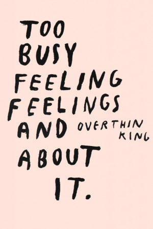 Blog Too Busy Feeling Feelings And Overthinking About It Quote ...