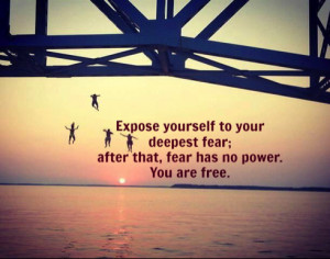 ... to your deepest fear; after that, fear has no power. You are free