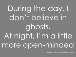 What about you, do you have some good ghosts stories to share? Or are ...