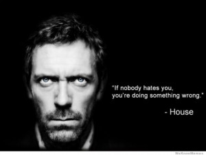 If nobody hates you, you're doing something wrong – House