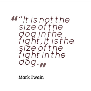 "10. ""It is not the size of the dog in the fight, it is the size of ..."