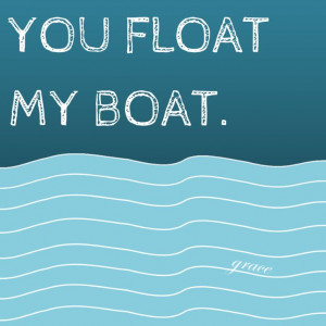 You float my boat.
