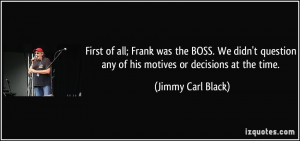 First of all; Frank was the BOSS. We didn't question any of his ...
