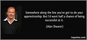 Somewhere along the line you've got to do your apprenticeship. But I'd ...